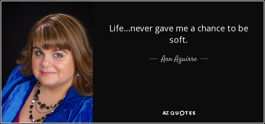 Life…never gave me a chance to be soft. - Ann Aguirre