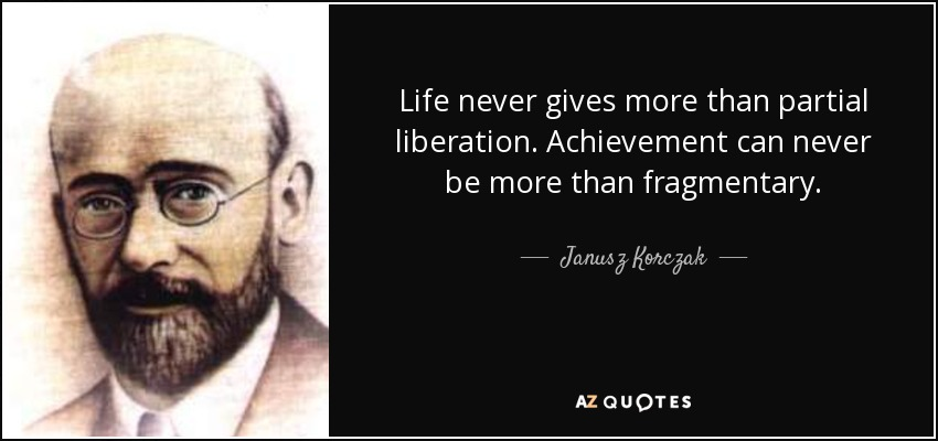Life never gives more than partial liberation. Achievement can never be more than fragmentary. - Janusz Korczak