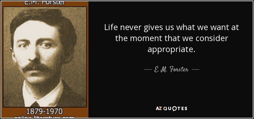 Life never gives us what we want at the moment that we consider appropriate. - E. M. Forster
