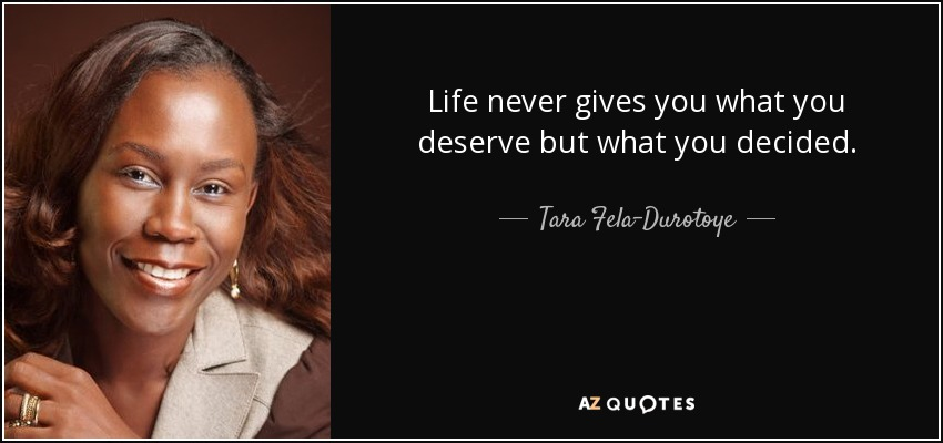 Life never gives you what you deserve but what you decided. - Tara Fela-Durotoye