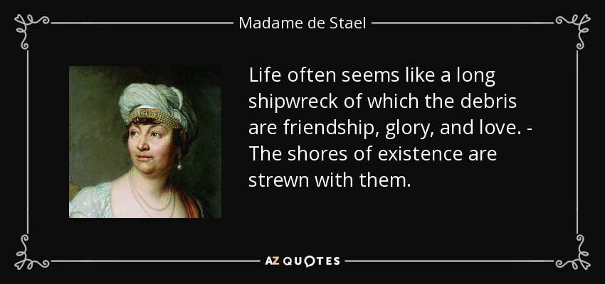 Life often seems like a long shipwreck of which the debris are friendship, glory, and love. - The shores of existence are strewn with them. - Madame de Stael