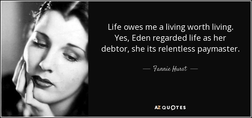 Life owes me a living worth living. Yes, Eden regarded life as her debtor, she its relentless paymaster. - Fannie Hurst