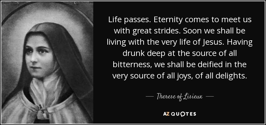 Life passes. Eternity comes to meet us with great strides. Soon we shall be living with the very life of Jesus. Having drunk deep at the source of all bitterness, we shall be deified in the very source of all joys, of all delights. - Therese of Lisieux