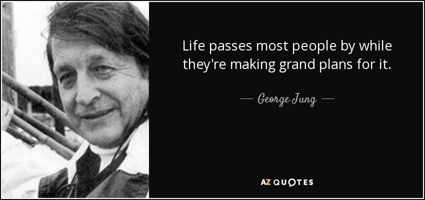 Life passes most people by while they're making grand plans for it. - George Jung