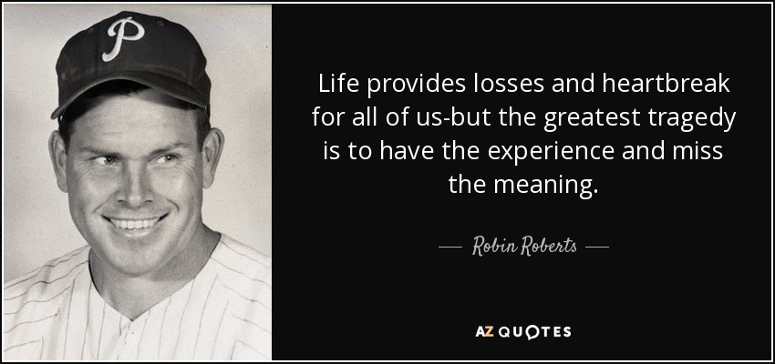 Life provides losses and heartbreak for all of us-but the greatest tragedy is to have the experience and miss the meaning. - Robin Roberts