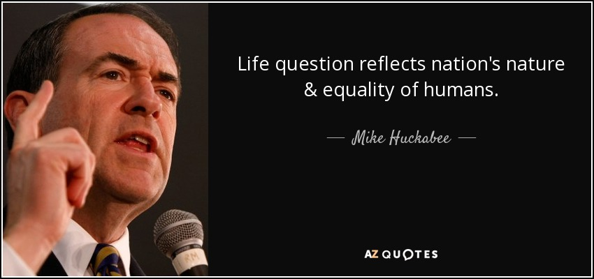 Life question reflects nation's nature & equality of humans. - Mike Huckabee