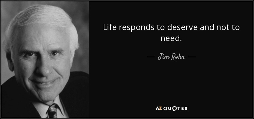 Life responds to deserve and not to need. - Jim Rohn