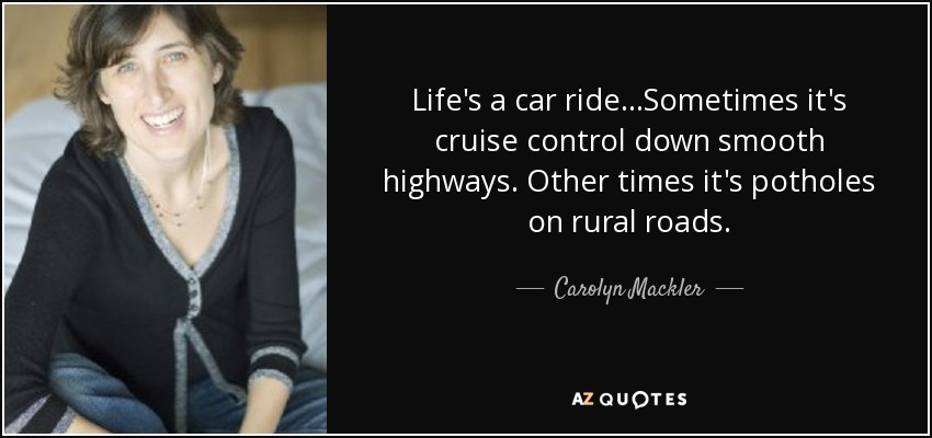 Life's a car ride...Sometimes it's cruise control down smooth highways. Other times it's potholes on rural roads. - Carolyn Mackler