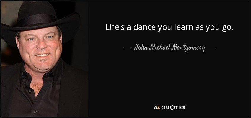 Life's a dance you learn as you go. - John Michael Montgomery
