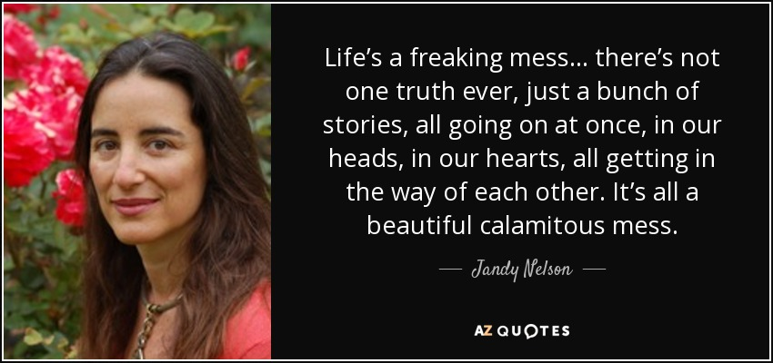 Life's a freaking mess… there's not one truth ever, just a bunch of stories, all going on at once, in our heads, in our hearts, all getting in the way of each other. It's all a beautiful calamitous mess. - Jandy Nelson