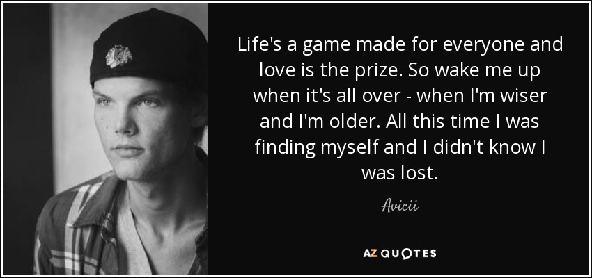 Life's a game made for everyone and love is the prize. So wake me up when it's all over - when I'm wiser and I'm older. All this time I was finding myself and I didn't know I was lost. - Avicii