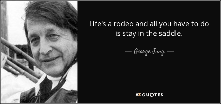 Life's a rodeo and all you have to do is stay in the saddle. - George Jung