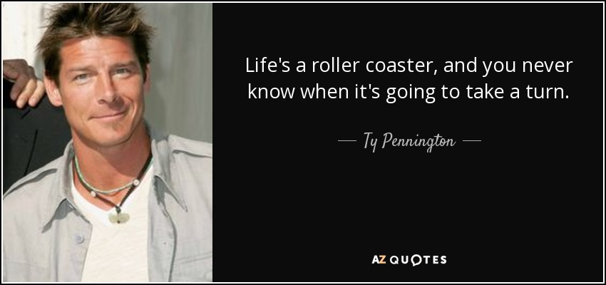 Life's a roller coaster, and you never know when it's going to take a turn. - Ty Pennington