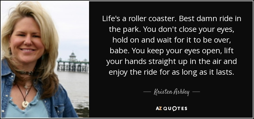 Life's a roller coaster. Best damn ride in the park. You don't close your eyes, hold on and wait for it to be over, babe. You keep your eyes open, lift your hands straight up in the air and enjoy the ride for as long as it lasts. - Kristen Ashley