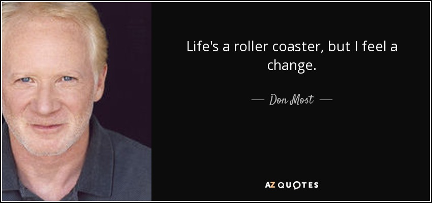Life's a roller coaster, but I feel a change. - Don Most