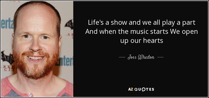 Life's a show and we all play a part And when the music starts We open up our hearts - Joss Whedon