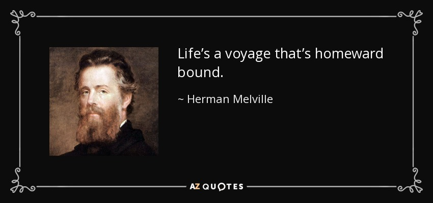 Life's a voyage that's homeward bound. - Herman Melville