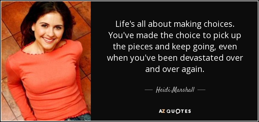 Life's all about making choices. You've made the choice to pick up the pieces and keep going, even when you've been devastated over and over again. - Heidi Marshall