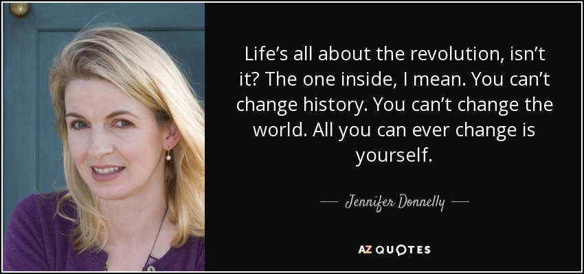 Life's all about the revolution, isn't it? The one inside, I mean. You can't change history. You can't change the world. All you can ever change is yourself. - Jennifer Donnelly