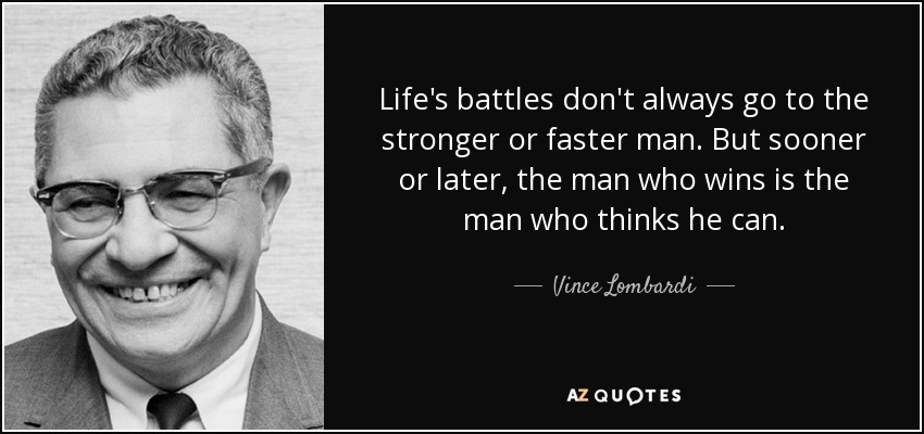 Life's battles don't always go to the stronger or faster man. But sooner or later, the man who wins is the man who thinks he can. - Vince Lombardi