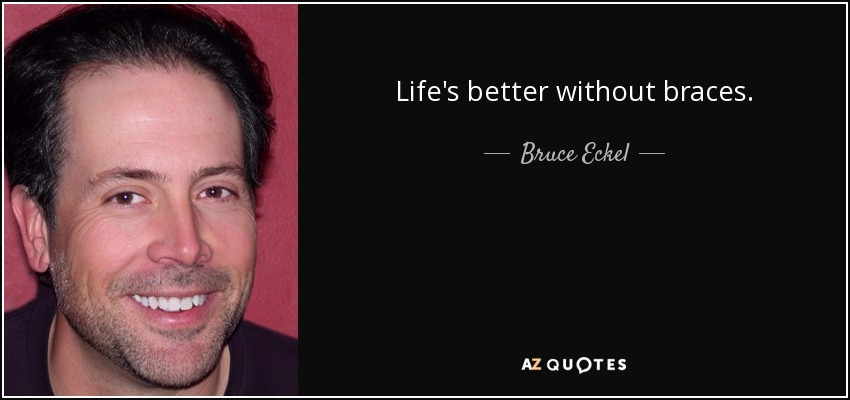 Life's better without braces. - Bruce Eckel