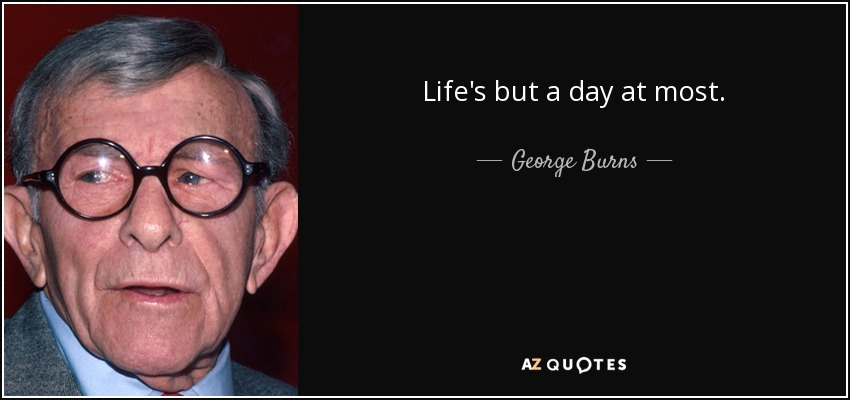 Life's but a day at most. - George Burns