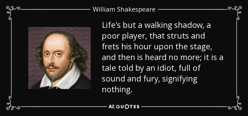 Life's but a walking shadow, a poor player, that struts and frets his hour upon the stage, and then is heard no more; it is a tale told by an idiot, full of sound and fury, signifying nothing. - William Shakespeare
