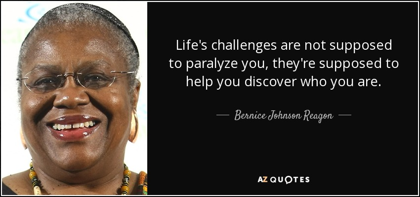 Life's challenges are not supposed to paralyze you, they're supposed to help you discover who you are. - Bernice Johnson Reagon