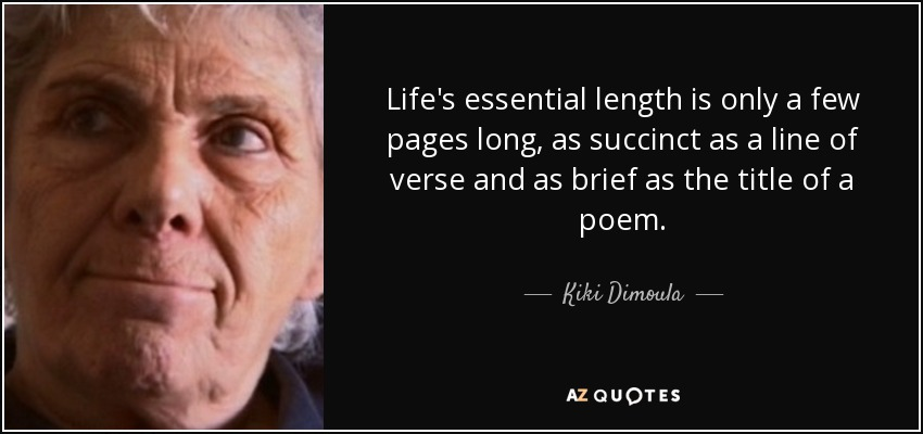 Life's essential length is only a few pages long, as succinct as a line of verse and as brief as the title of a poem. - Kiki Dimoula
