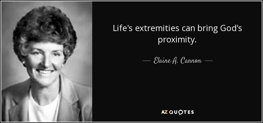 Life's extremities can bring God's proximity. - Elaine A. Cannon