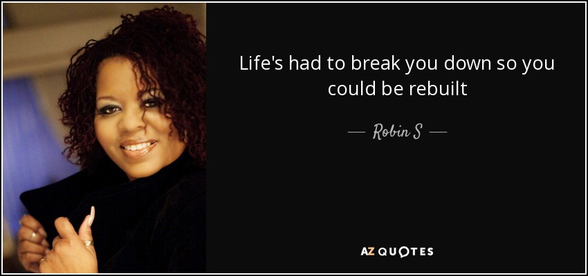 Life's had to break you down so you could be rebuilt - Robin S