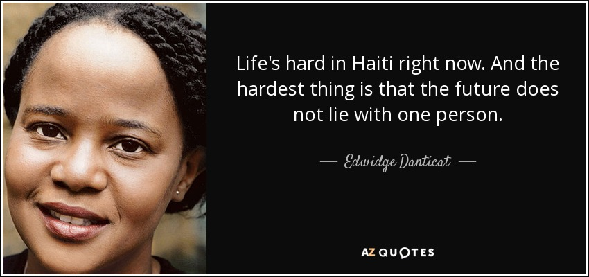 Life's hard in Haiti right now. And the hardest thing is that the future does not lie with one person. - Edwidge Danticat