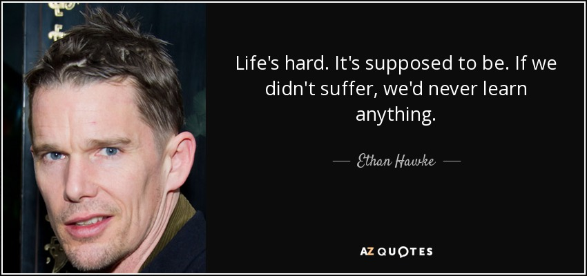 Life's hard. It's supposed to be. If we didn't suffer, we'd never learn anything. - Ethan Hawke