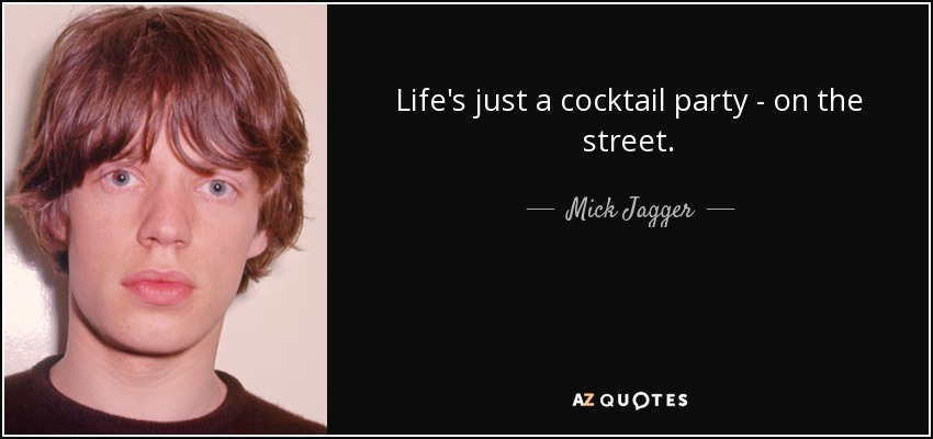Life's just a cocktail party - on the street. - Mick Jagger