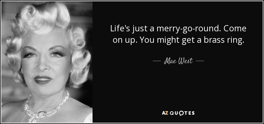 Life's just a merry-go-round. Come on up. You might get a brass ring. - Mae West