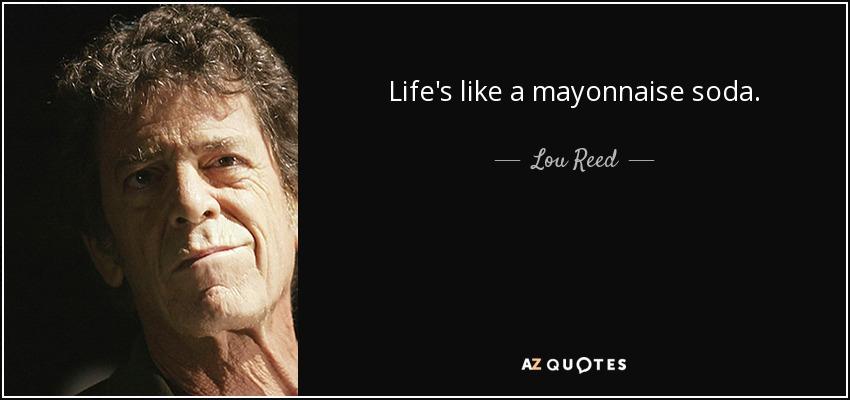 Life's like a mayonnaise soda. - Lou Reed