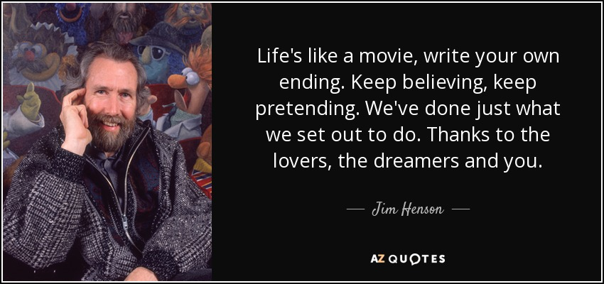 Life's like a movie, write your own ending. Keep believing, keep pretending. We've done just what we set out to do. Thanks to the lovers, the dreamers and you. - Jim Henson
