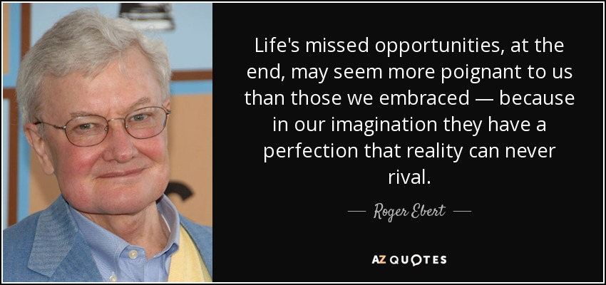 Life's missed opportunities, at the end, may seem more poignant to us than those we embraced — because in our imagination they have a perfection that reality can never rival. - Roger Ebert
