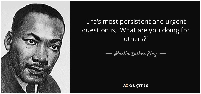 Life's most persistent and urgent question is, 'What are you doing for others?' - Martin Luther King, Jr.
