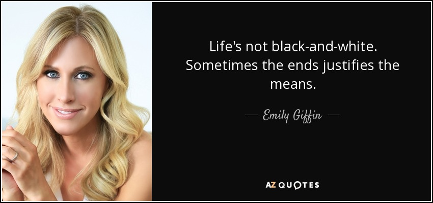 Life's not black-and-white. Sometimes the ends justifies the means. - Emily Giffin