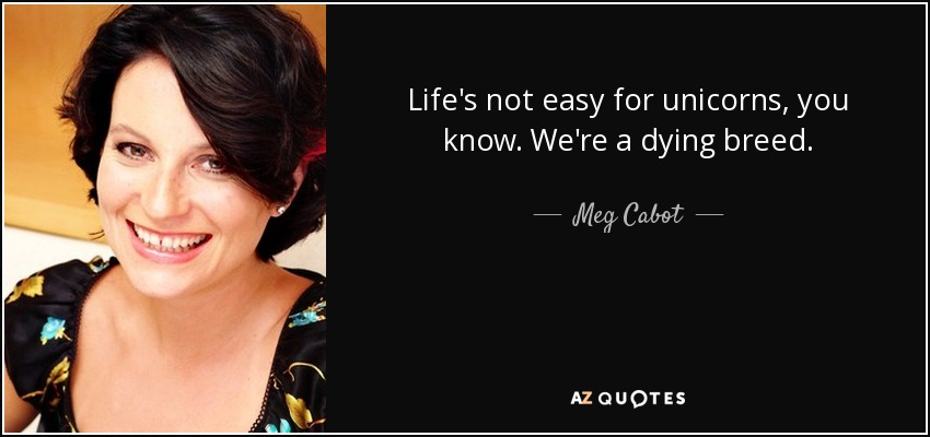 Life's not easy for unicorns, you know. We're a dying breed. - Meg Cabot