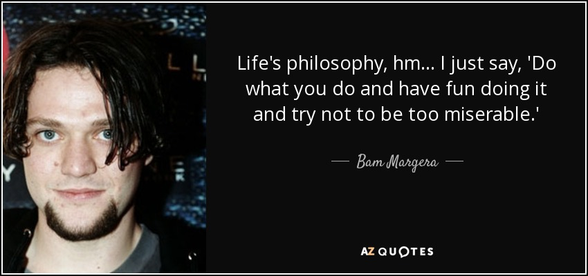 Life's philosophy, hm... I just say, 'Do what you do and have fun doing it and try not to be too miserable.' - Bam Margera