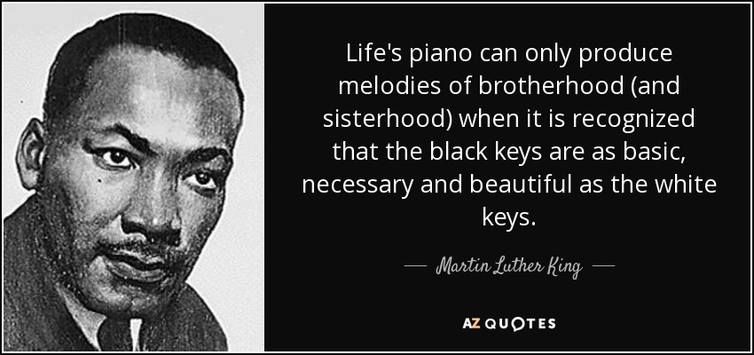 Life's piano can only produce melodies of brotherhood (and sisterhood) when it is recognized that the black keys are as basic, necessary and beautiful as the white keys. - Martin Luther King, Jr.