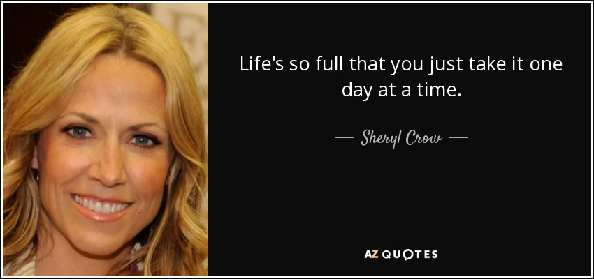 Life's so full that you just take it one day at a time. - Sheryl Crow