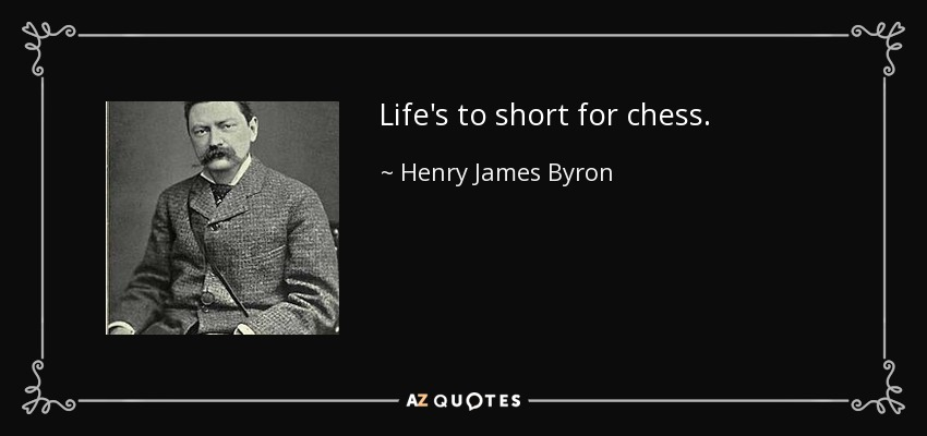 Life's to short for chess. - Henry James Byron
