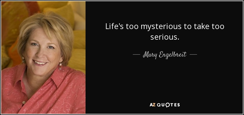 Life's too mysterious to take too serious. - Mary Engelbreit