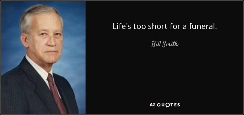 Life's too short for a funeral. - Bill Smith