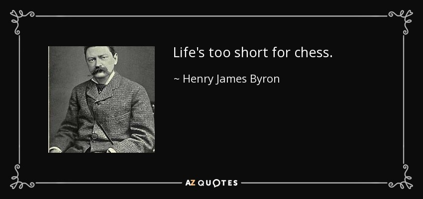 Life's too short for chess. - Henry James Byron