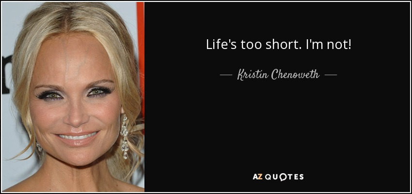 Life's too short. I'm not! - Kristin Chenoweth
