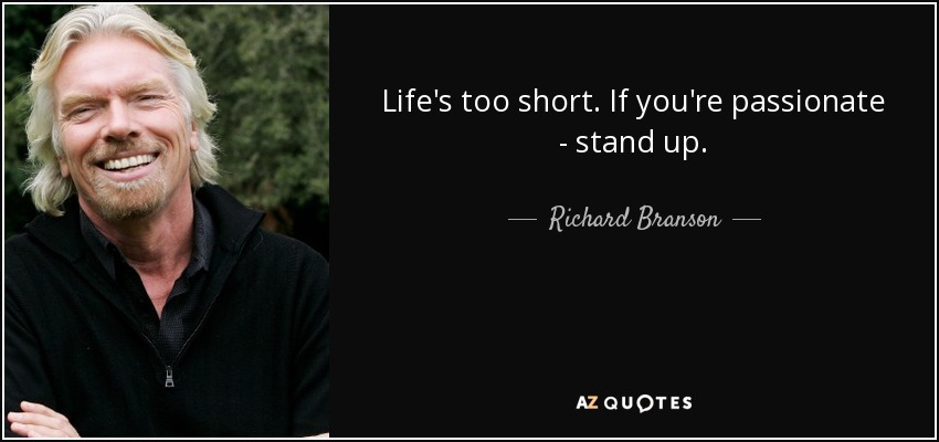 Life's too short. If you're passionate - stand up. - Richard Branson
